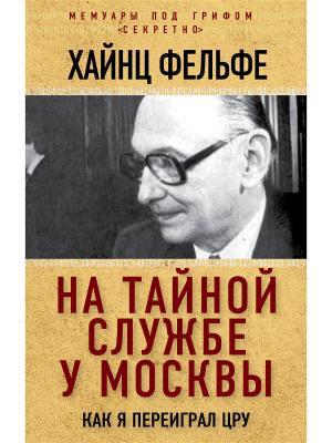 На тайной службе у Москвы. Как я переиграл ЦРУ Эксмо. Цвет: белый
