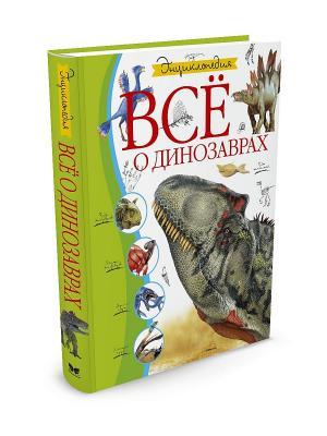 Всё о динозаврах Издательство Махаон. Цвет: белый