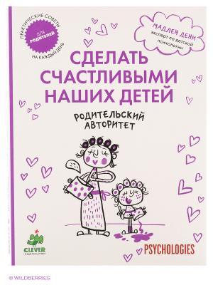 Родительский авторитет. Сделать счастливыми наших детей Издательство CLEVER. Цвет: белый