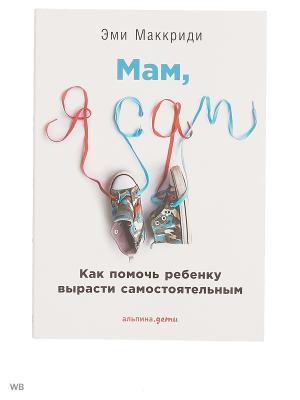 Мам, я сам! Как помочь ребенку вырасти самостоятельным Альпина Паблишер. Цвет: белый
