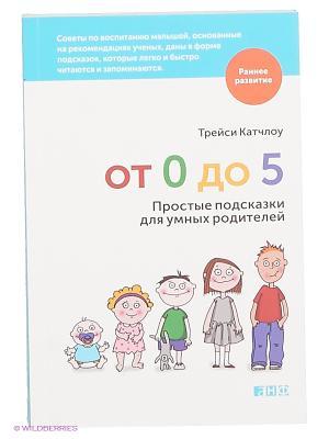От 0 до 5: Простые подсказки для умных родителей Альпина нон-фикшн. Цвет: белый