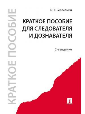 Краткое пособие для следователя и дознавателя.-2-е изд. Проспект. Цвет: белый