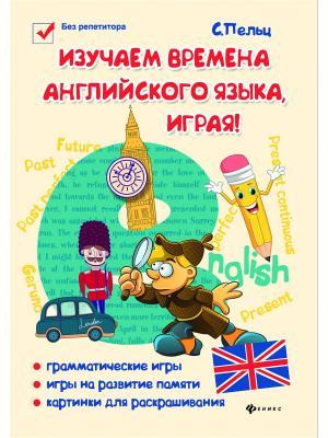 Изучаем времена английского языка, играя!: игровой учебник языка для детей Феникс. Цвет: белый