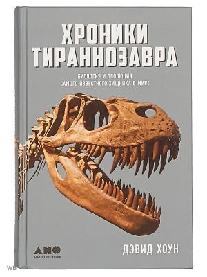 Хроники тираннозавра: Биология и эволюция самого известного хищника в мире Альпина нон-фикшн. Цвет: белый