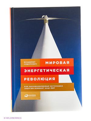 Мировая энергетическая революция: Как возобновляемые источники энергии изменят наш мир Альпина Паблишер. Цвет: белый