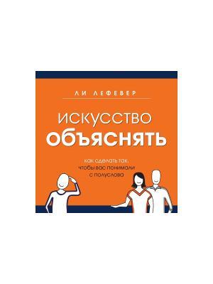 Искусство объяснять. Как сделать так, чтобы вас понимали с полуслова Издательство Манн, Иванов и Фербер. Цвет: рыжий